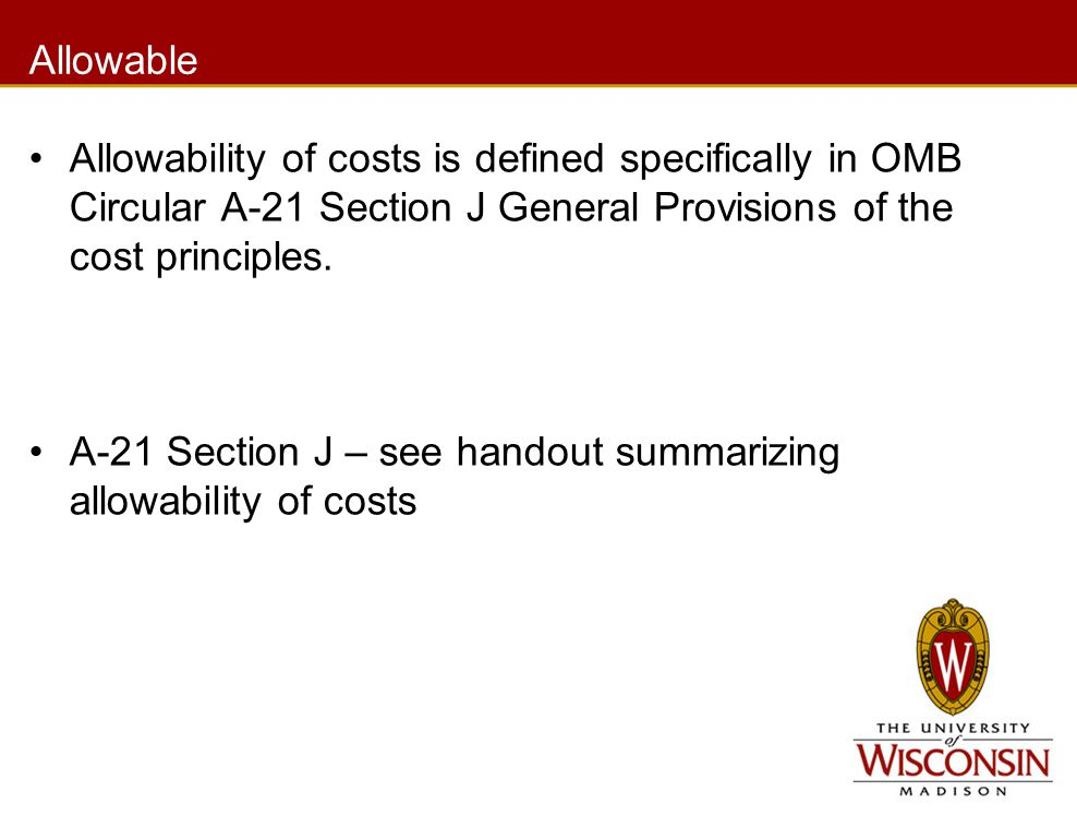 Allowable Allowability of costs is defined specifically in OMB Circular A-21 Section J General Provisions of the cost principles. A-21 Section J – see
