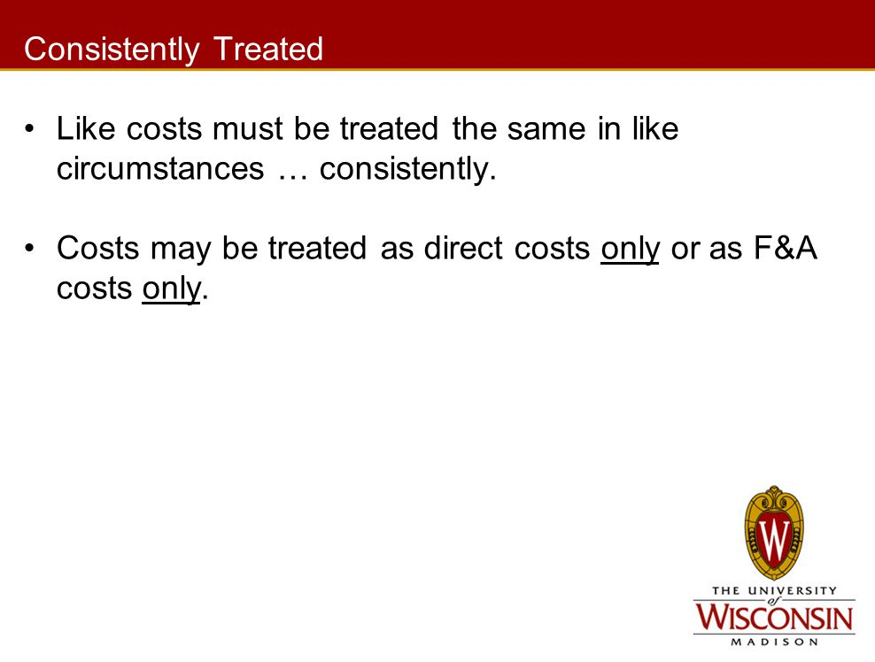 Consistently Treated Like costs must be treated the same in like circumstances … consistently. Costs may be treated as direct costs only or as F&A cos