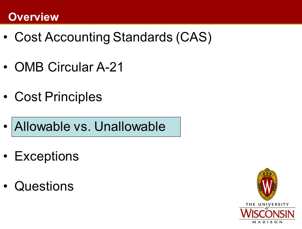 Overview Cost Accounting Standards (CAS) OMB Circular A-21 Cost Principles Allowable vs. Unallowable Exceptions Questions