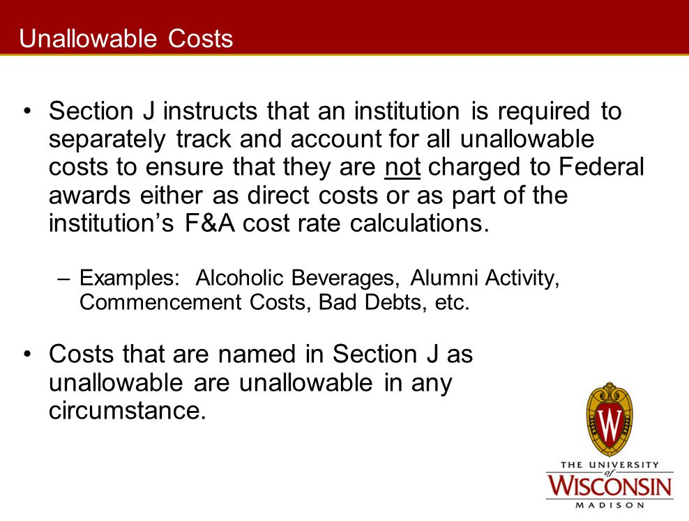 Unallowable Costs Section J instructs that an institution is required to separately track and account for all unallowable costs to ensure that they are not charged to Federal awards either as direct costs or as part of the institution's F&A cost rate calculations.