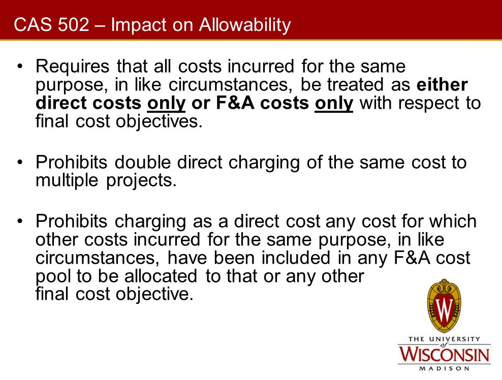 CAS 502 – Impact on Allowability Requires that all costs incurred for the same purpose, in like circumstances, be treated as either direct costs only or F&A costs only with respect to final cost objectives.