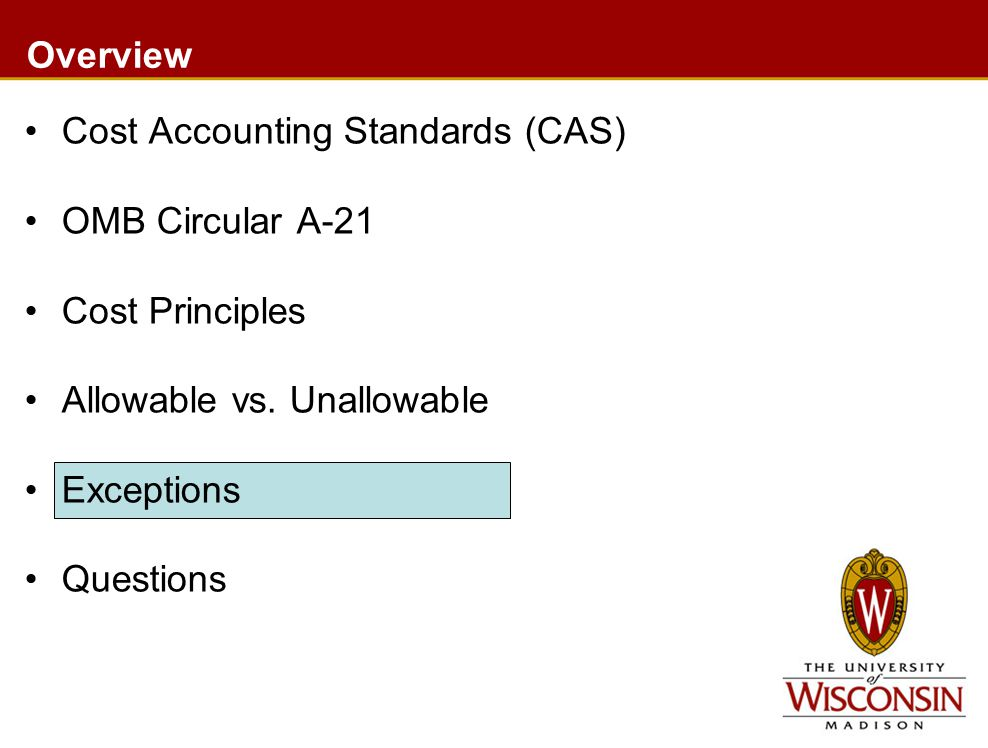 Overview Cost Accounting Standards (CAS) OMB Circular A-21 Cost Principles Allowable vs.