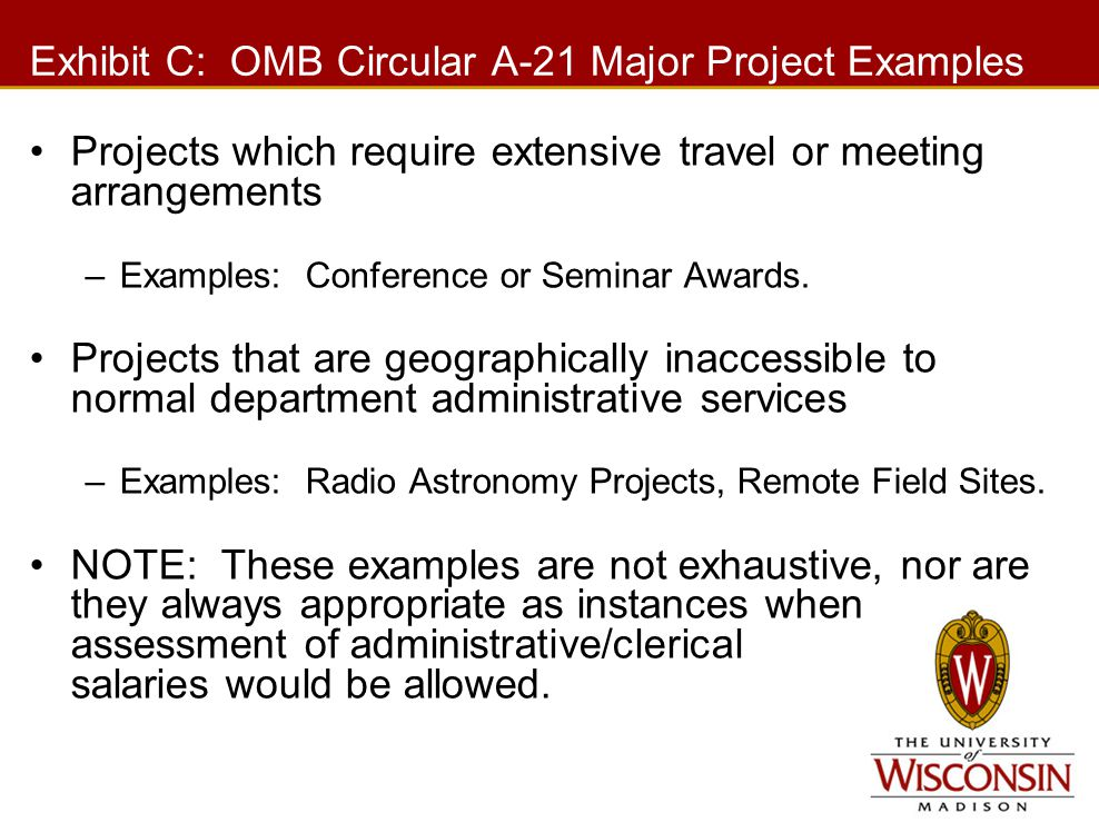 Exhibit C: OMB Circular A-21 Major Project Examples Projects which require extensive travel or meeting arrangements –Examples: Conference or Seminar A