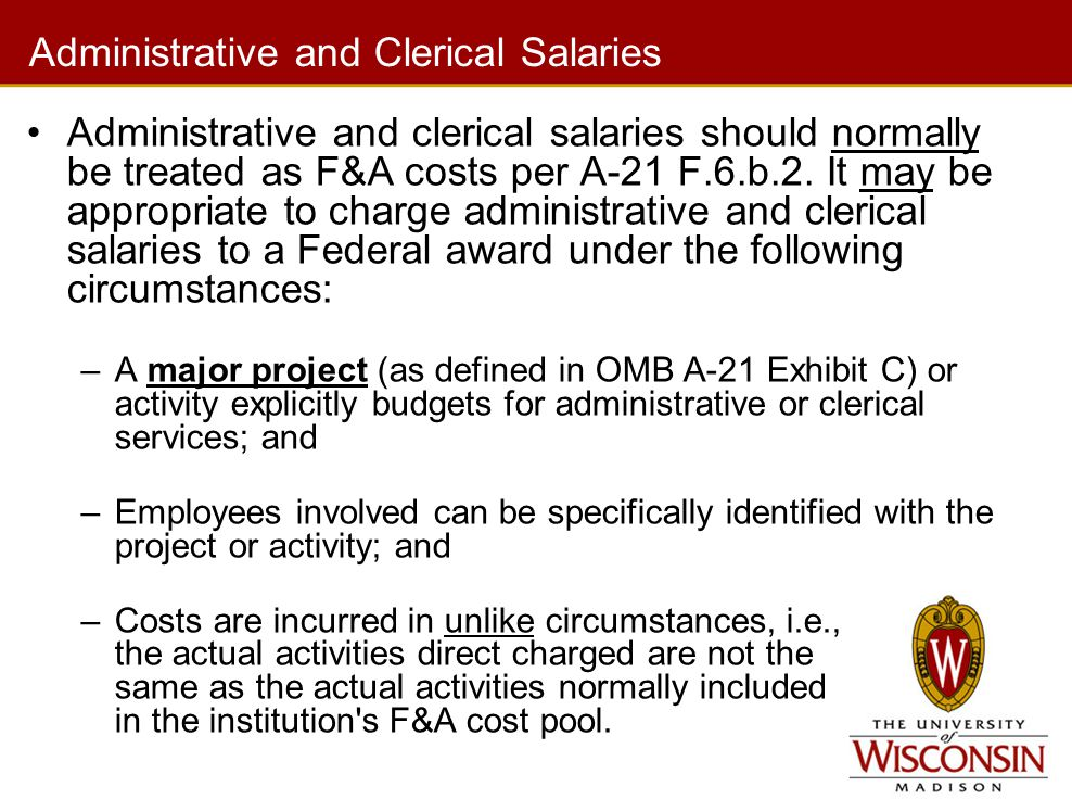 Administrative and Clerical Salaries Administrative and clerical salaries should normally be treated as F&A costs per A-21 F.6.b.2.