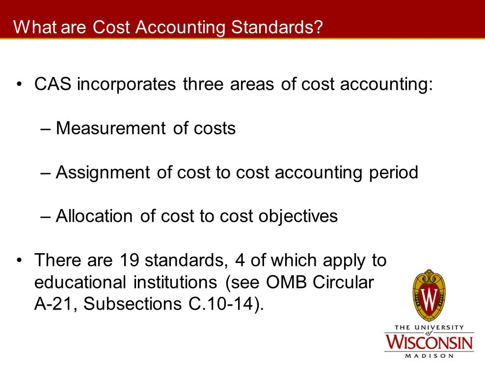 What are Cost Accounting Standards? CAS incorporates three areas of cost accounting: –Measurement of costs –Assignment of cost to cost accounting peri