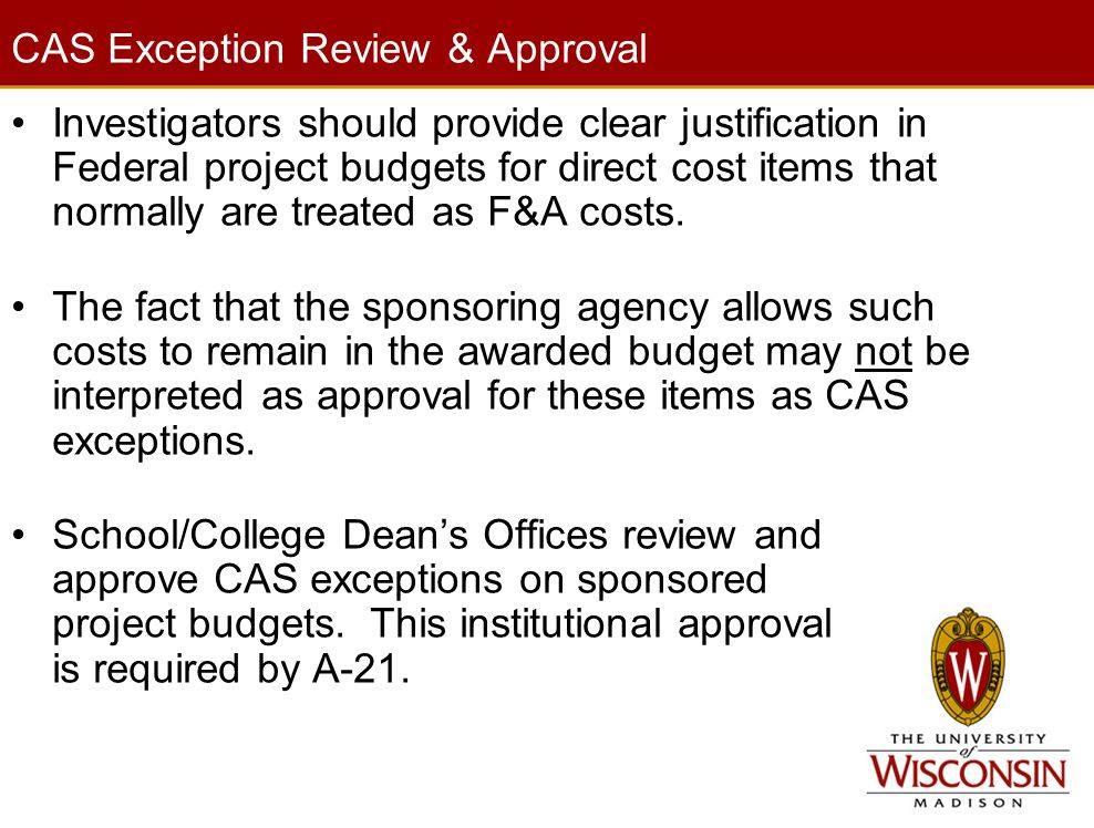 CAS Exception Review & Approval Investigators should provide clear justification in Federal project budgets for direct cost items that normally are treated as F&A costs.