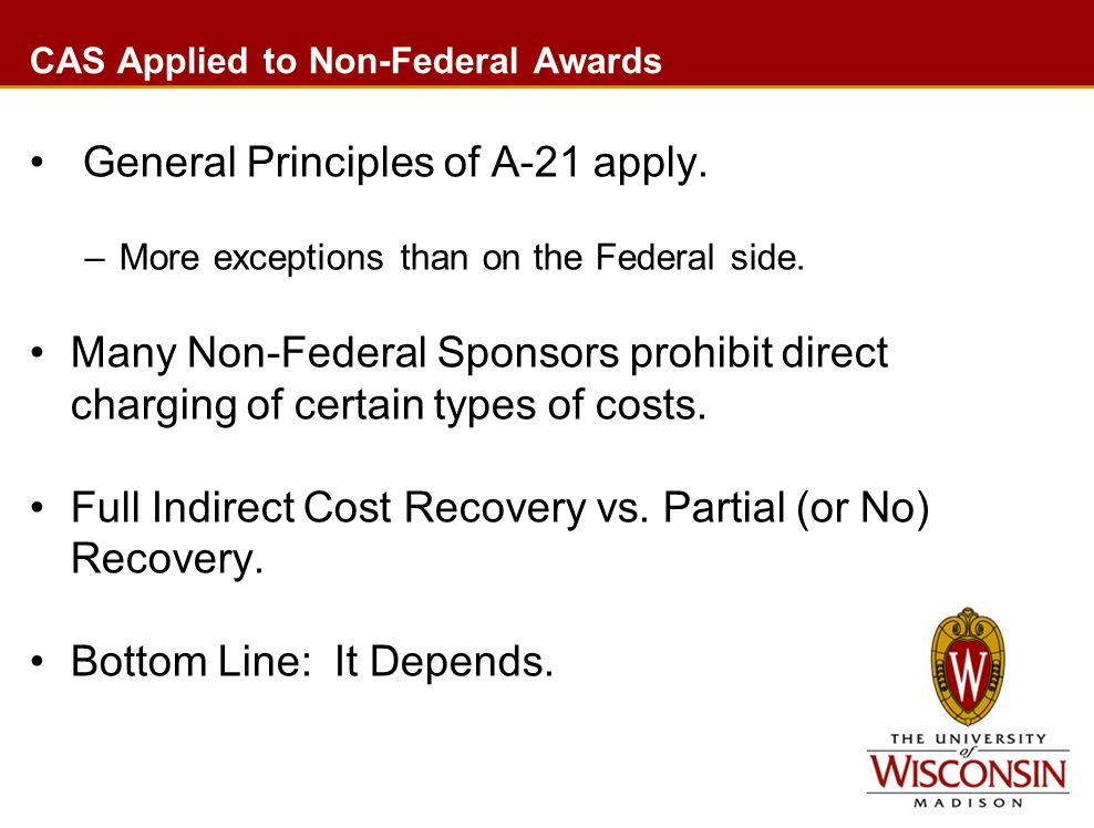 CAS Applied to Non-Federal Awards General Principles of A-21 apply. –More exceptions than on the Federal side. Many Non-Federal Sponsors prohibit dire