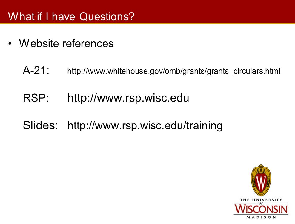 What if I have Questions? Website references A-21: http://www.whitehouse.gov/omb/grants/grants_circulars.html RSP: http://www.rsp.wisc.edu Slides: htt