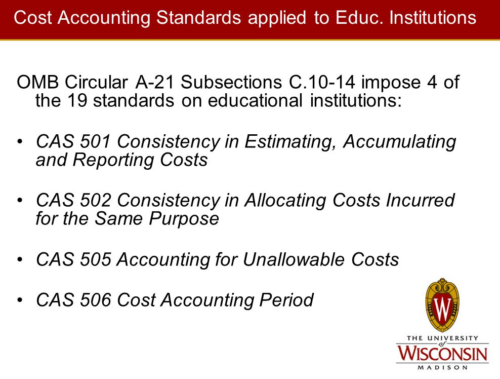 Cost Accounting Standards applied to Educ. Institutions OMB Circular A-21 Subsections C.10-14 impose 4 of the 19 standards on educational institutions