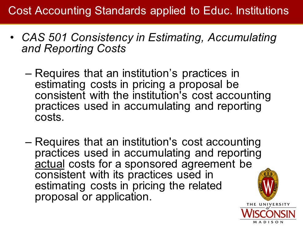 Cost Accounting Standards applied to Educ. Institutions CAS 501 Consistency in Estimating, Accumulating and Reporting Costs –Requires that an institut