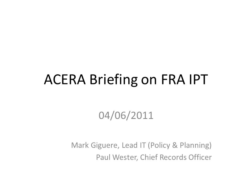 ACERA Briefing on FRA IPT 04/06/2011 Mark Giguere, Lead IT (Policy & Planning) Paul Wester, Chief Records Officer