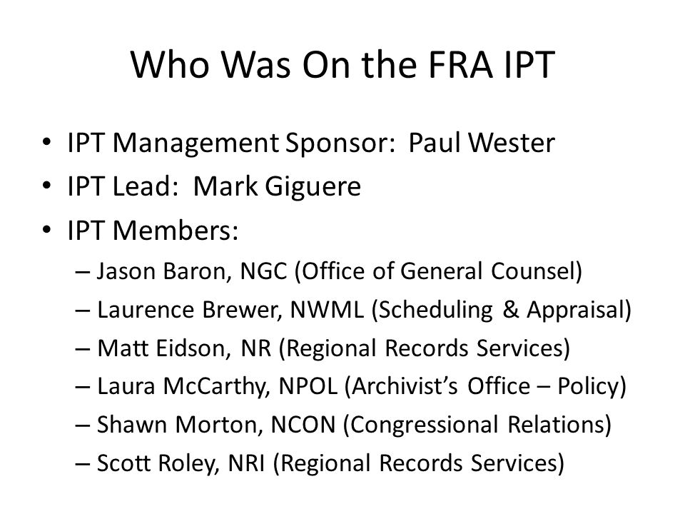 Who Was On the FRA IPT IPT Management Sponsor: Paul Wester IPT Lead: Mark Giguere IPT Members: – Jason Baron, NGC (Office of General Counsel) – Laurence Brewer, NWML (Scheduling & Appraisal) – Matt Eidson, NR (Regional Records Services) – Laura McCarthy, NPOL (Archivist's Office – Policy) – Shawn Morton, NCON (Congressional Relations) – Scott Roley, NRI (Regional Records Services)