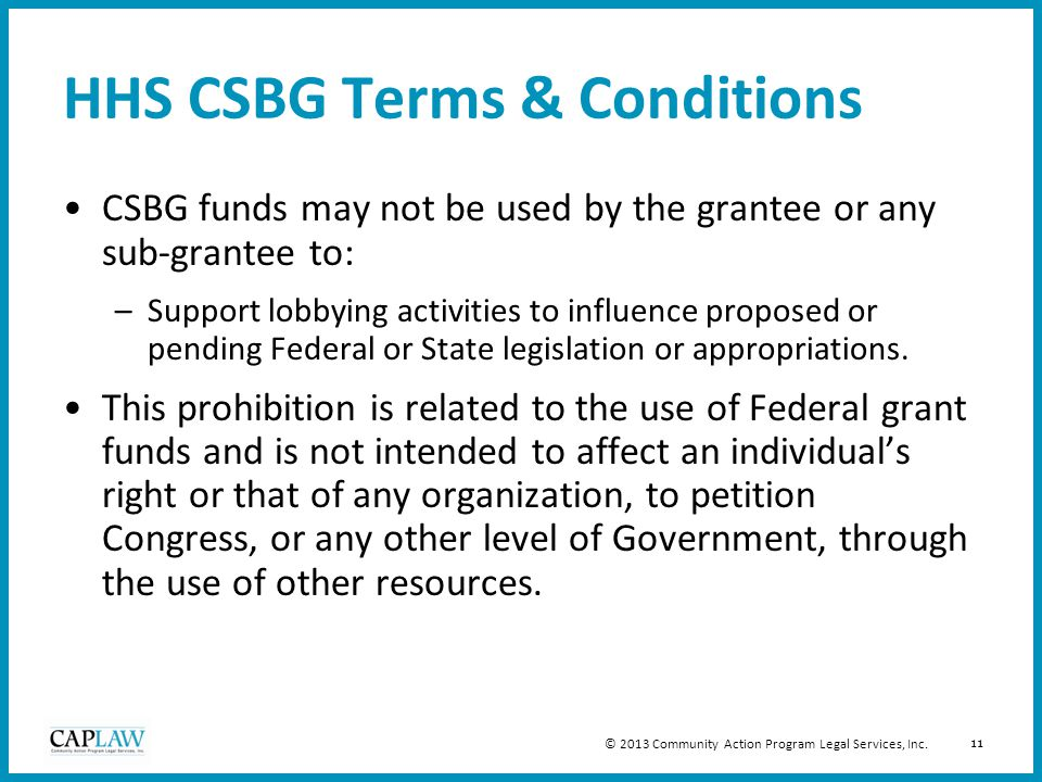 11 HHS CSBG Terms & Conditions CSBG funds may not be used by the grantee or any sub-grantee to: –Support lobbying activities to influence proposed or pending Federal or State legislation or appropriations.