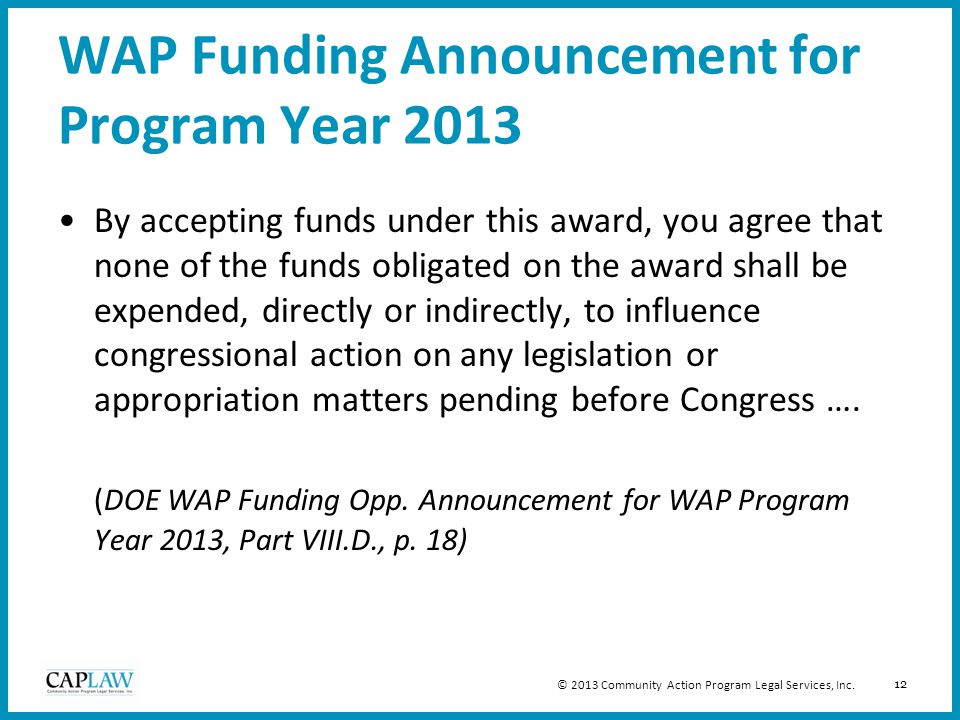 12 WAP Funding Announcement for Program Year 2013 By accepting funds under this award, you agree that none of the funds obligated on the award shall be expended, directly or indirectly, to influence congressional action on any legislation or appropriation matters pending before Congress ….