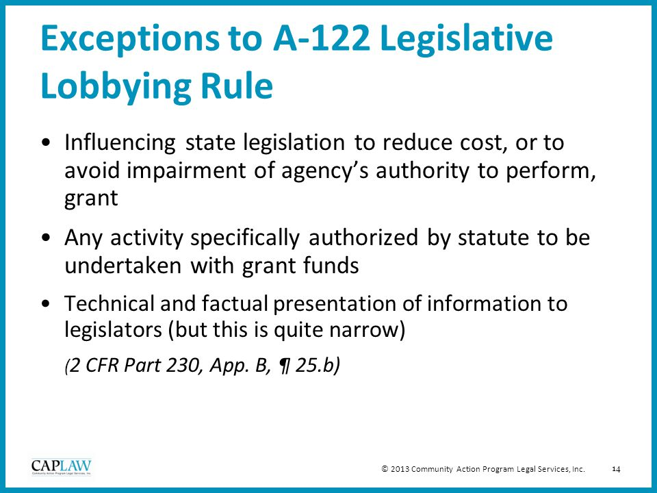 14 Exceptions to A-122 Legislative Lobbying Rule Influencing state legislation to reduce cost, or to avoid impairment of agency's authority to perform, grant Any activity specifically authorized by statute to be undertaken with grant funds Technical and factual presentation of information to legislators (but this is quite narrow) ( 2 CFR Part 230, App.