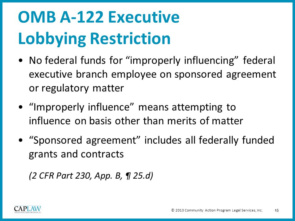 15 OMB A-122 Executive Lobbying Restriction No federal funds for improperly influencing federal executive branch employee on sponsored agreement or regulatory matter Improperly influence means attempting to influence on basis other than merits of matter Sponsored agreement includes all federally funded grants and contracts (2 CFR Part 230, App.