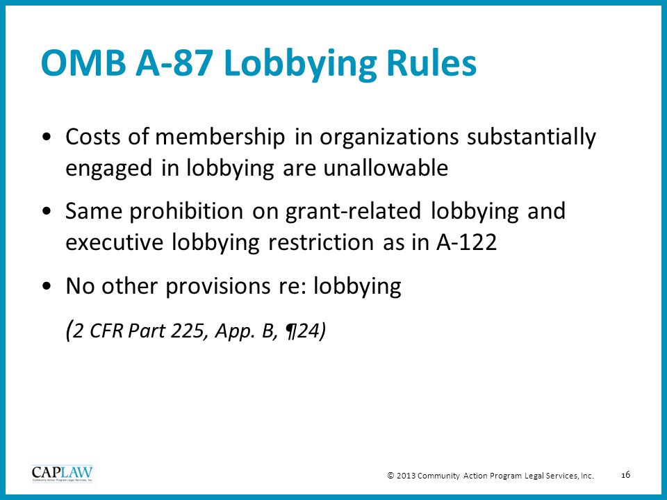 16 OMB A-87 Lobbying Rules Costs of membership in organizations substantially engaged in lobbying are unallowable Same prohibition on grant-related lo