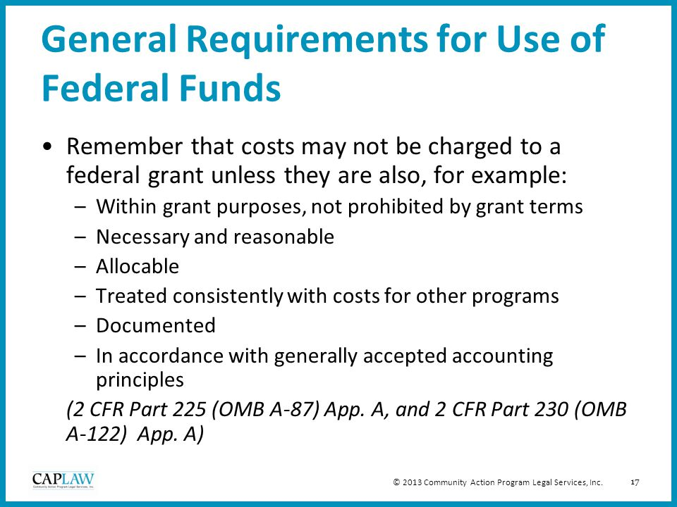 17 General Requirements for Use of Federal Funds Remember that costs may not be charged to a federal grant unless they are also, for example: –Within