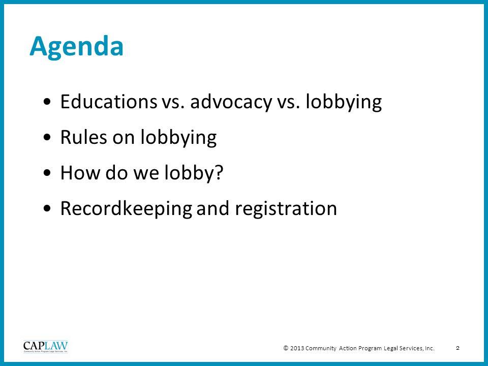 2 Agenda Educations vs. advocacy vs. lobbying Rules on lobbying How do we lobby? Recordkeeping and registration © 2013 Community Action Program Legal