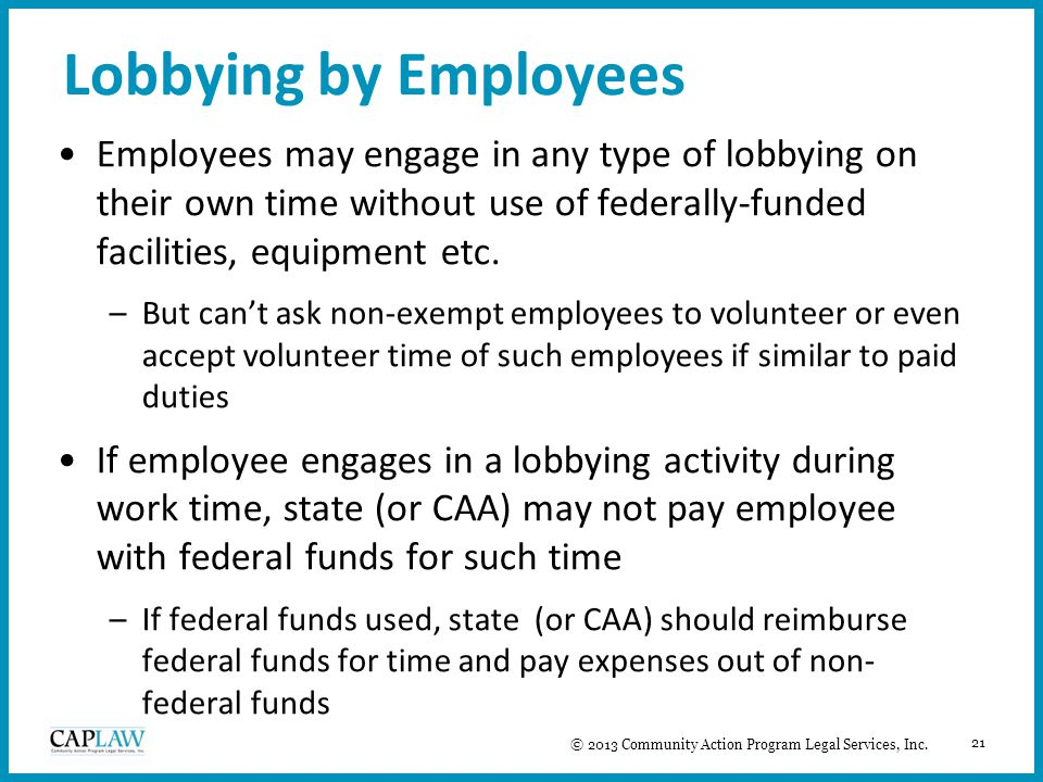 21 Lobbying by Employees Employees may engage in any type of lobbying on their own time without use of federally-funded facilities, equipment etc. –Bu