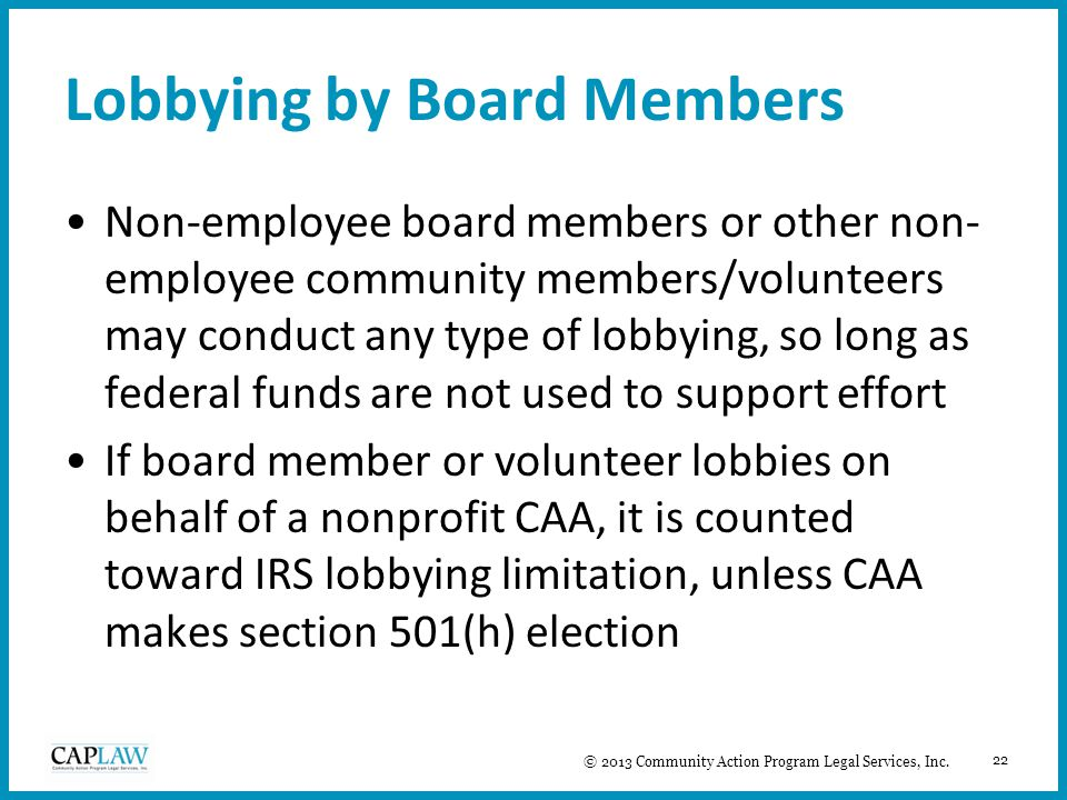 22 Lobbying by Board Members Non-employee board members or other non- employee community members/volunteers may conduct any type of lobbying, so long as federal funds are not used to support effort If board member or volunteer lobbies on behalf of a nonprofit CAA, it is counted toward IRS lobbying limitation, unless CAA makes section 501(h) election © 2013 Community Action Program Legal Services, Inc.