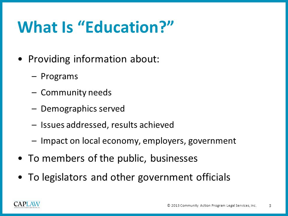 3 What Is Education? Providing information about: –Programs –Community needs –Demographics served –Issues addressed, results achieved –Impact on local economy, employers, government To members of the public, businesses To legislators and other government officials © 2013 Community Action Program Legal Services, Inc.