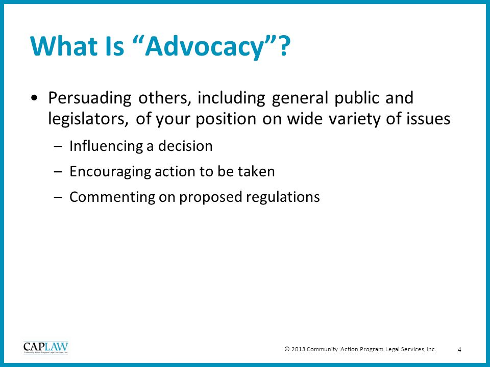 """4 What Is """"Advocacy""""? Persuading others, including general public and legislators, of your position on wide variety of issues –Influencing a decision"""