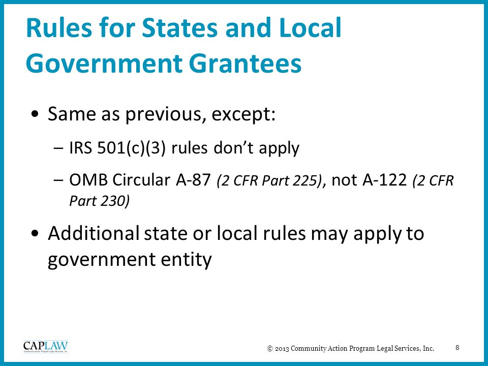 8 Rules for States and Local Government Grantees Same as previous, except: –IRS 501(c)(3) rules don't apply –OMB Circular A-87 (2 CFR Part 225), not A