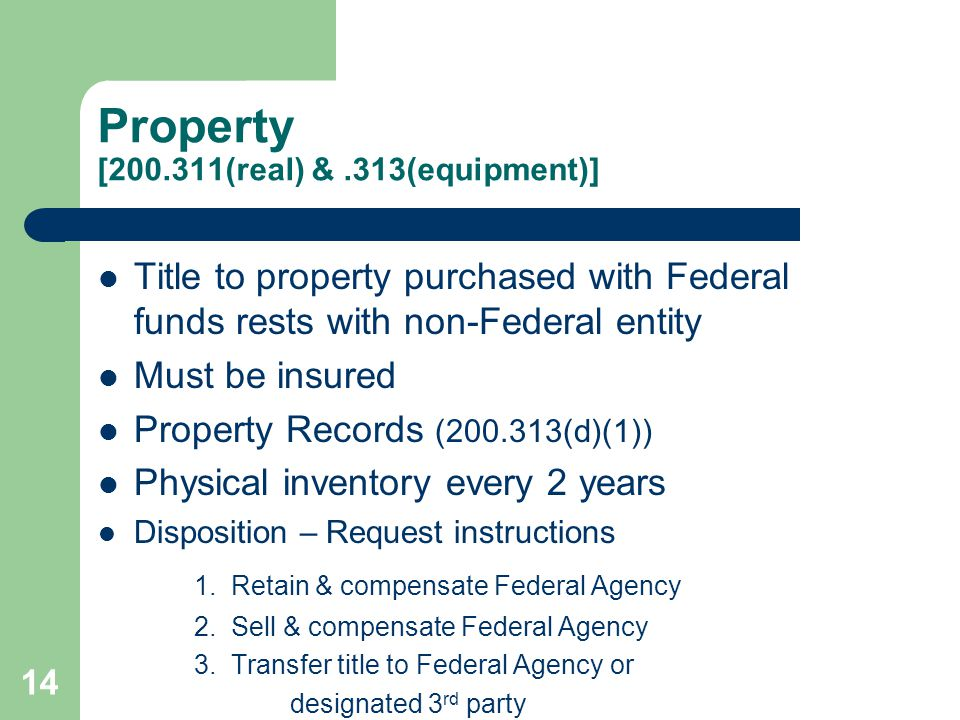 Property [200.311(real) &.313(equipment)] Title to property purchased with Federal funds rests with non-Federal entity Must be insured Property Records (200.313(d)(1)) Physical inventory every 2 years Disposition – Request instructions 1.