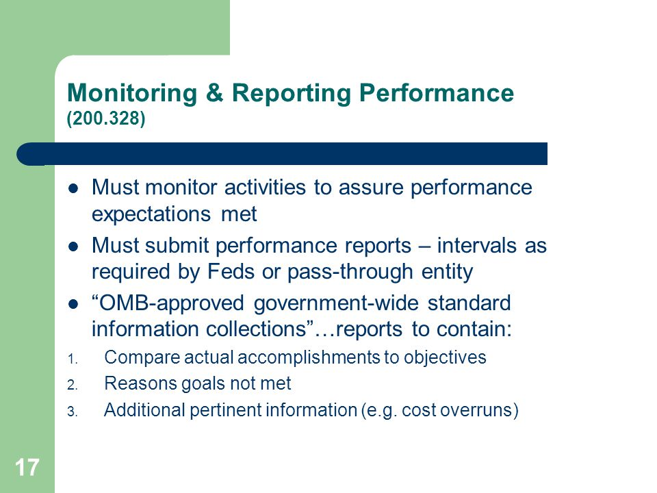 Monitoring & Reporting Performance (200.328) Must monitor activities to assure performance expectations met Must submit performance reports – intervals as required by Feds or pass-through entity OMB-approved government-wide standard information collections …reports to contain: 1.