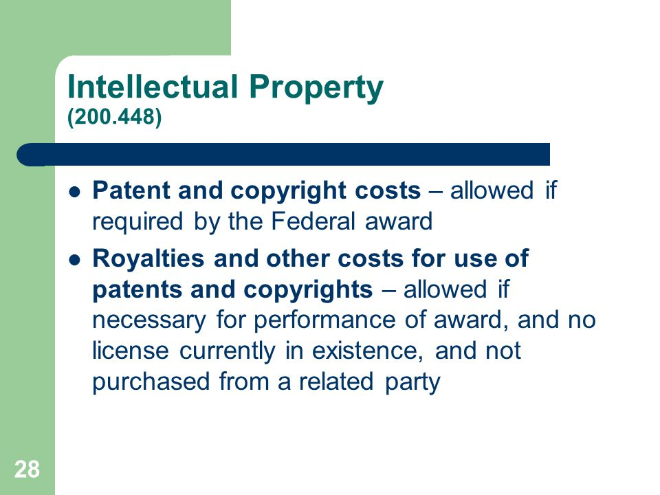 Intellectual Property (200.448) Patent and copyright costs – allowed if required by the Federal award Royalties and other costs for use of patents and copyrights – allowed if necessary for performance of award, and no license currently in existence, and not purchased from a related party 28