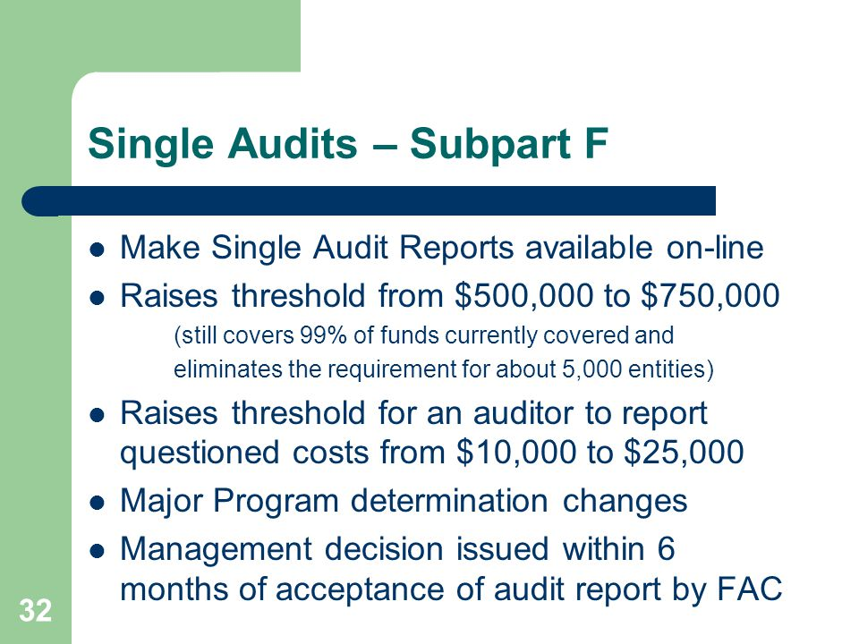 Single Audits – Subpart F Make Single Audit Reports available on-line Raises threshold from $500,000 to $750,000 (still covers 99% of funds currently covered and eliminates the requirement for about 5,000 entities) Raises threshold for an auditor to report questioned costs from $10,000 to $25,000 Major Program determination changes Management decision issued within 6 months of acceptance of audit report by FAC 32