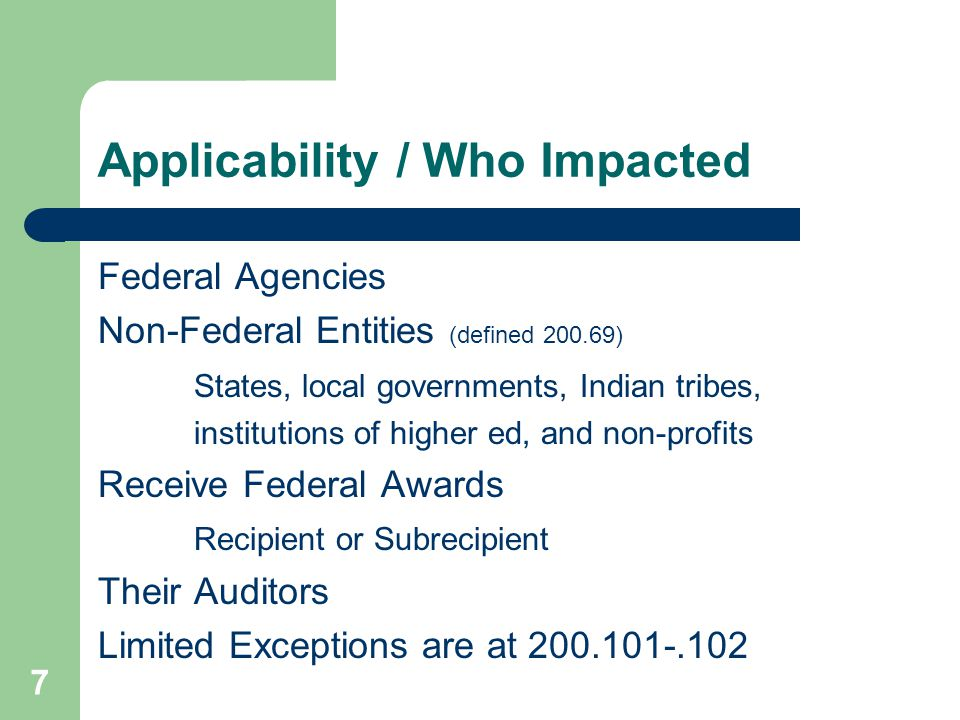 Applicability / Who Impacted Federal Agencies Non-Federal Entities (defined 200.69) States, local governments, Indian tribes, institutions of higher ed, and non-profits Receive Federal Awards Recipient or Subrecipient Their Auditors Limited Exceptions are at 200.101-.102 7