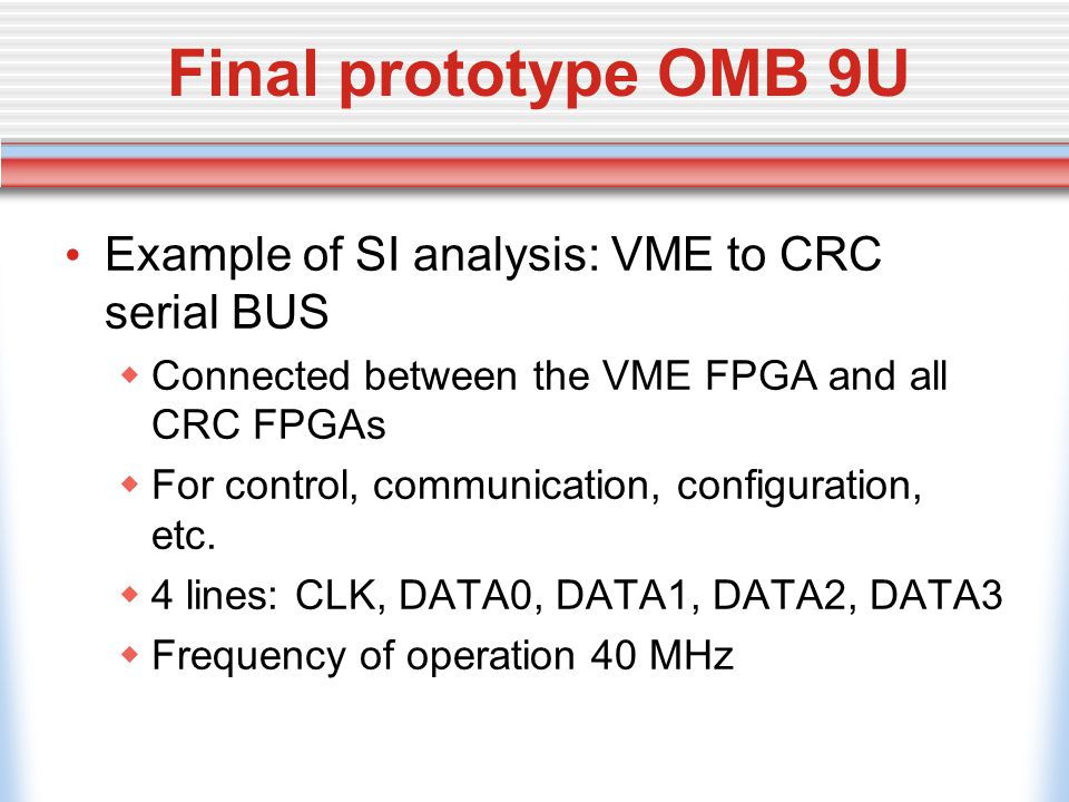 Final prototype OMB 9U Example of SI analysis: VME to CRC serial BUS  Connected between the VME FPGA and all CRC FPGAs  For control, communication, configuration, etc.
