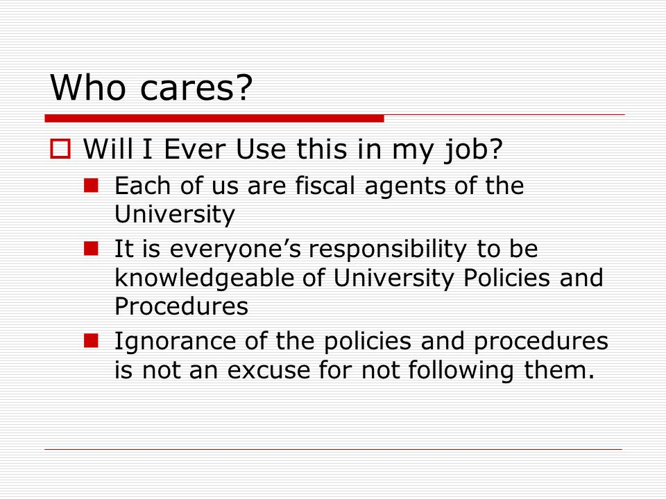 Who cares?  Will I Ever Use this in my job? Each of us are fiscal agents of the University It is everyone's responsibility to be knowledgeable of Uni