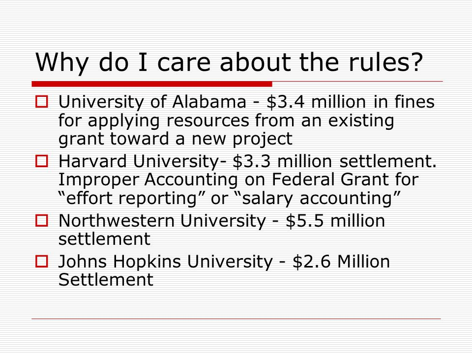 Why do I care about the rules?  University of Alabama - $3.4 million in fines for applying resources from an existing grant toward a new project  Ha
