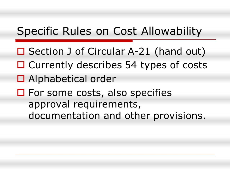 Specific Rules on Cost Allowability  Section J of Circular A-21 (hand out)  Currently describes 54 types of costs  Alphabetical order  For some co