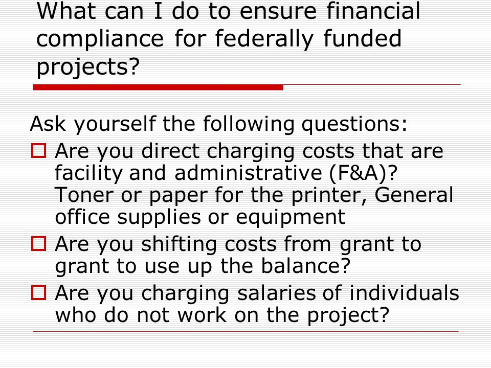 What can I do to ensure financial compliance for federally funded projects? Ask yourself the following questions:  Are you direct charging costs that
