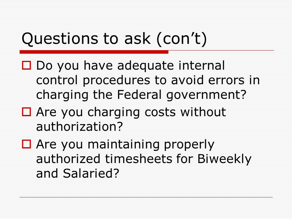 Questions to ask (con't)  Do you have adequate internal control procedures to avoid errors in charging the Federal government?  Are you charging cos
