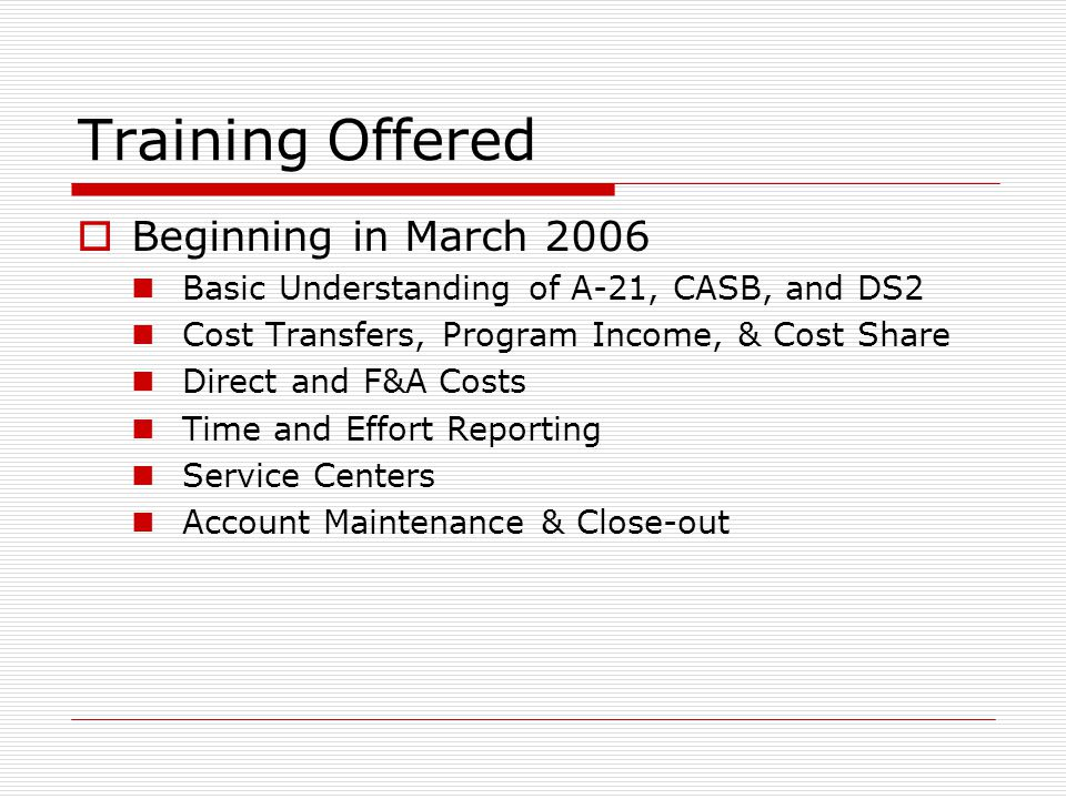 Training Offered  Beginning in March 2006 Basic Understanding of A-21, CASB, and DS2 Cost Transfers, Program Income, & Cost Share Direct and F&A Cost
