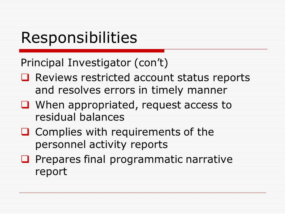 Responsibilities Principal Investigator (con't)  Reviews restricted account status reports and resolves errors in timely manner  When appropriated,