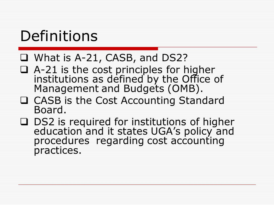 Definitions  What is A-21, CASB, and DS2?  A-21 is the cost principles for higher institutions as defined by the Office of Management and Budgets (O