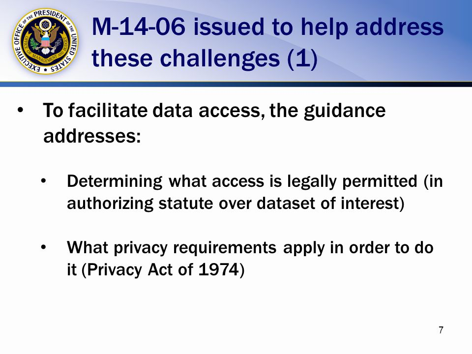 To facilitate data access, the guidance addresses: Determining what access is legally permitted (in authorizing statute over dataset of interest) What privacy requirements apply in order to do it (Privacy Act of 1974) M-14-06 issued to help address these challenges (1) 7