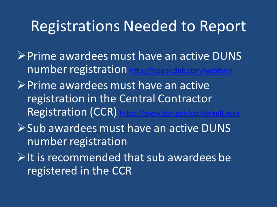 Registrations Needed to Report  Prime awardees must have an active DUNS number registration http://fedgov.dnb.com/webform http://fedgov.dnb.com/webform  Prime awardees must have an active registration in the Central Contractor Registration (CCR) https://www.bpn.gov/ccr/default.aspx https://www.bpn.gov/ccr/default.aspx  Sub awardees must have an active DUNS number registration  It is recommended that sub awardees be registered in the CCR