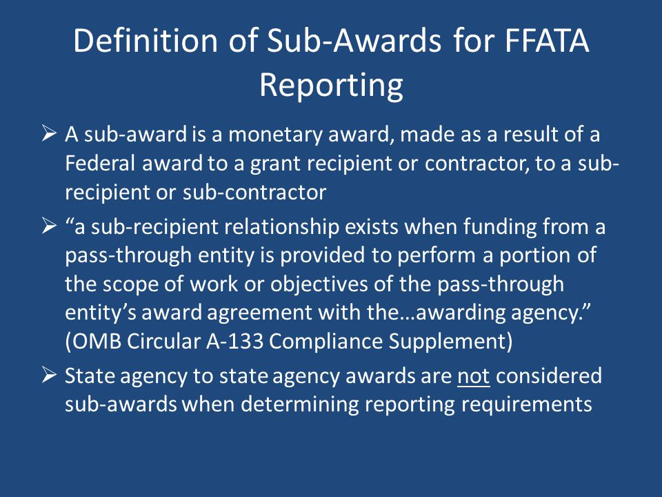Definition of Sub-Awards for FFATA Reporting  A sub-award is a monetary award, made as a result of a Federal award to a grant recipient or contractor, to a sub- recipient or sub-contractor  a sub-recipient relationship exists when funding from a pass-through entity is provided to perform a portion of the scope of work or objectives of the pass-through entity's award agreement with the…awarding agency. (OMB Circular A-133 Compliance Supplement)  State agency to state agency awards are not considered sub-awards when determining reporting requirements