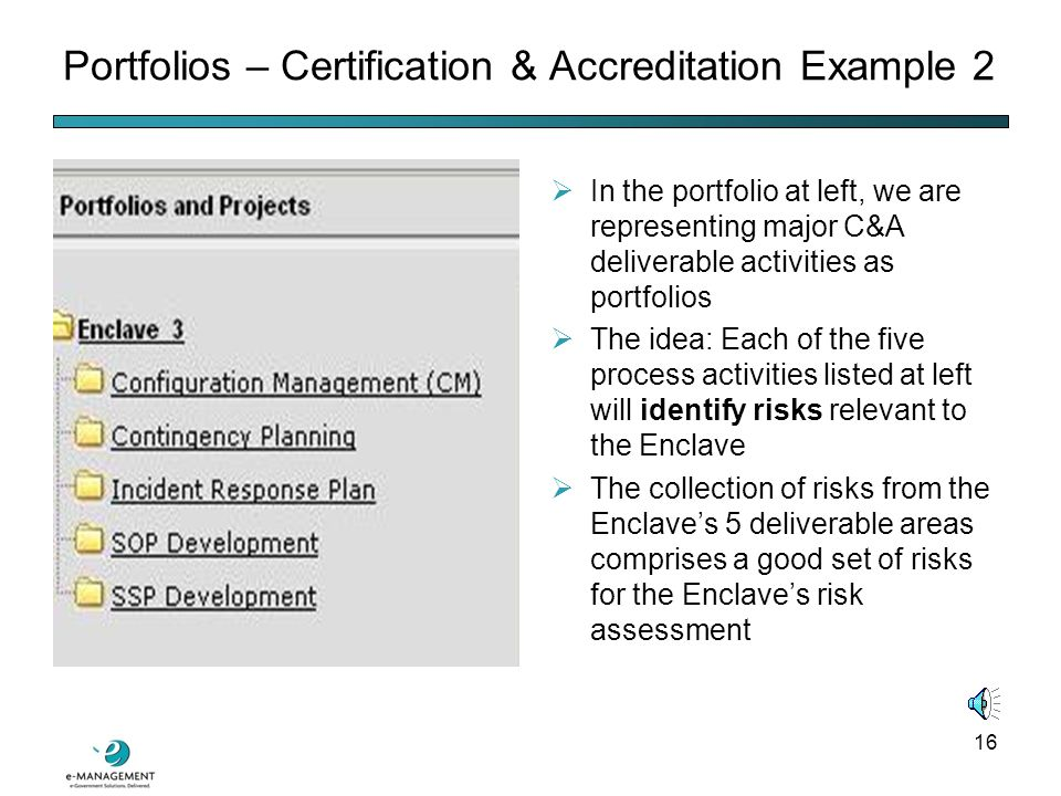 15  NIST SP 800-37 defines the term accreditation boundary as a collection of IT assets under a common direct management control  The Department of Defense (DoD) has used the term enclave in a manner similar to NIST's definition of accreditation boundary  eGov RPM can model complex enclaves or accreditation boundaries through the portfolio representation Portfolios – Certification & Accreditation Example 1