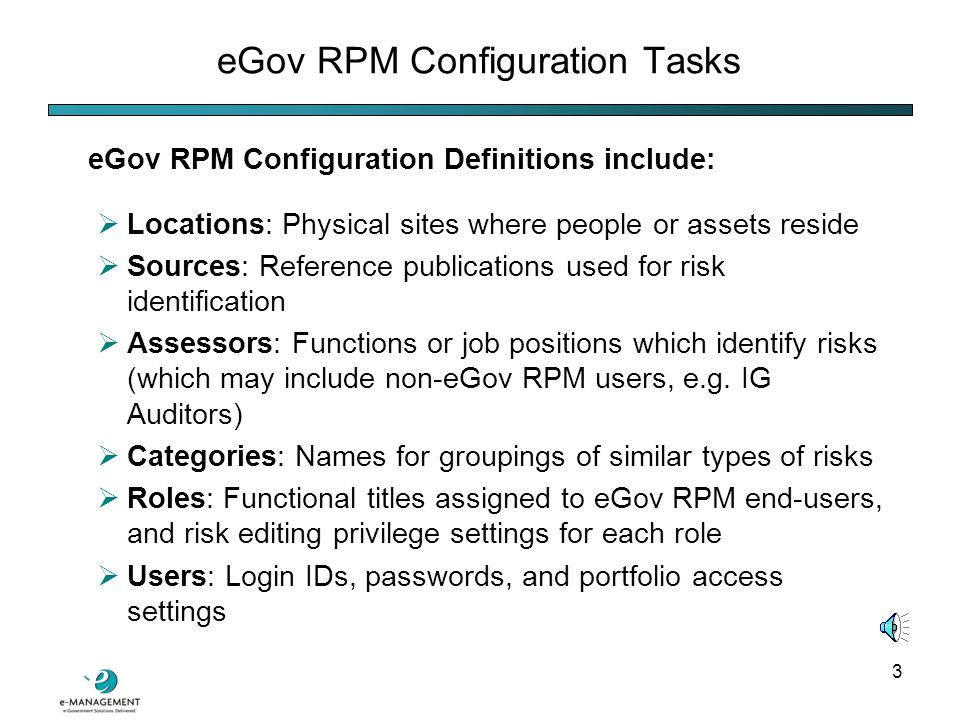 2  Configuration Tasks  Risk Portfolios  Risk Identification  Risk Response  Security Management Tab  Reports Module This tutorial will provide an overview of the following eGov Risk Portfolio Manager (eGov RPM) functions: eGov Risk Portfolio Manager Functions