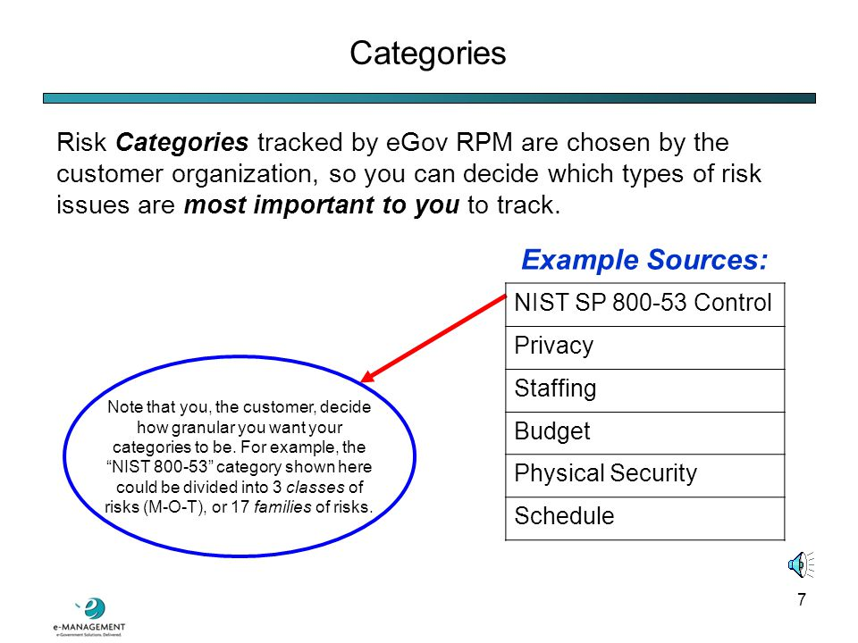 7 Categories Risk Categories tracked by eGov RPM are chosen by the customer organization, so you can decide which types of risk issues are most important to you to track.