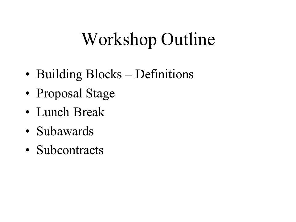 Workshop Outline Building Blocks – Definitions Proposal Stage Lunch Break Subawards Subcontracts