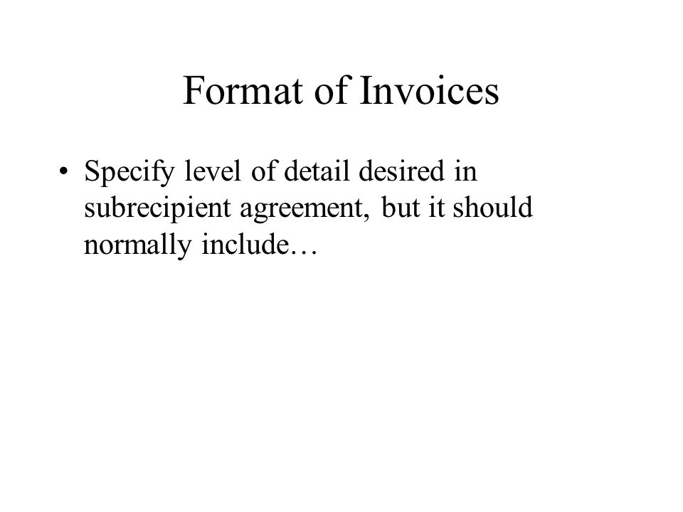 Format of Invoices Specify level of detail desired in subrecipient agreement, but it should normally include…